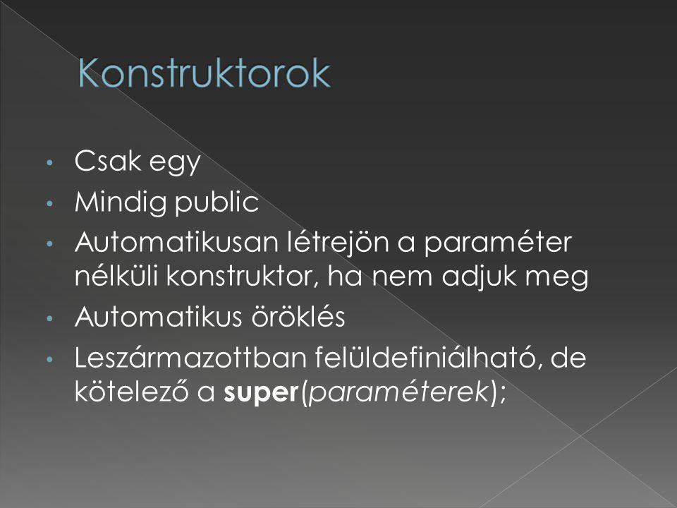 Csak egy Mindig public Automatikusan létrejön a paraméter nélküli konstruktor, ha nem adjuk meg Automatikus öröklés Leszármazottban felüldefiniálható, de kötelező a super (paraméterek);