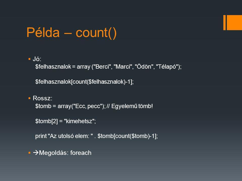Példa – count()  Jó: $felhasznalok = array ( Berci , Marci , Ödön , Télapó ); $felhasznalok[count($felhasznalok)-1];  Rossz: $tomb = array( Ecc, pecc ); // Egyelemű tömb.