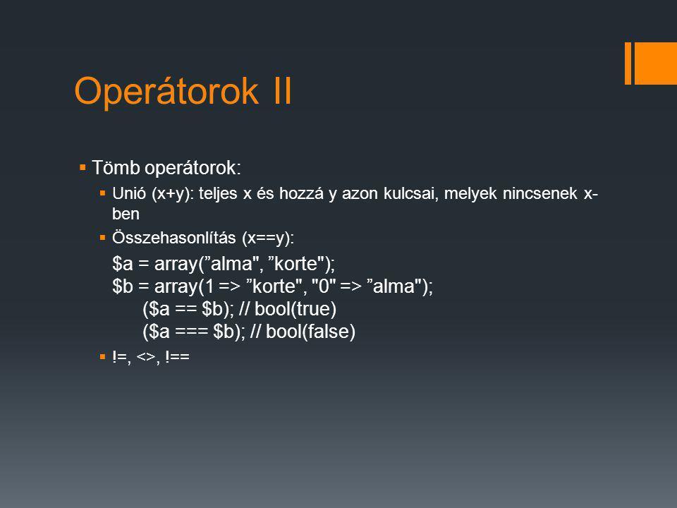 Operátorok II  Tömb operátorok:  Unió (x+y): teljes x és hozzá y azon kulcsai, melyek nincsenek x- ben  Összehasonlítás (x==y): $a = array( alma , korte ); $b = array(1 => korte , 0 => alma ); ($a == $b); // bool(true) ($a === $b); // bool(false)  !=, <>, !==