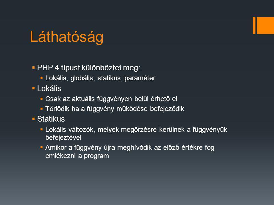 Láthatóság  PHP 4 típust különböztet meg:  Lokális, globális, statikus, paraméter  Lokális  Csak az aktuális függvényen belül érhető el  Törlődik ha a függvény működése befejeződik  Statikus  Lokális változók, melyek megőrzésre kerülnek a függvényük befejeztével  Amikor a függvény újra meghívódik az előző értékre fog emlékezni a program