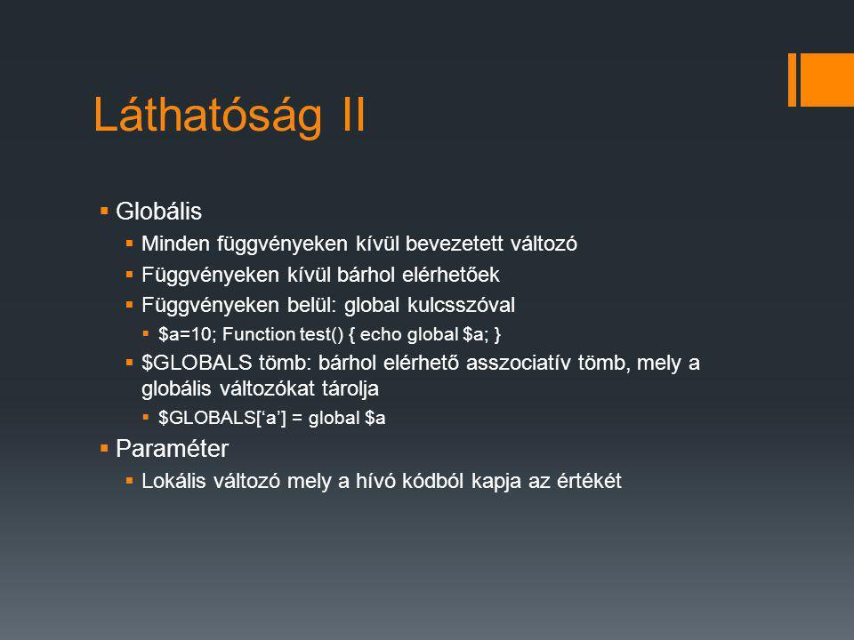 Láthatóság II  Globális  Minden függvényeken kívül bevezetett változó  Függvényeken kívül bárhol elérhetőek  Függvényeken belül: global kulcsszóval  $a=10; Function test() { echo global $a; }  $GLOBALS tömb: bárhol elérhető asszociatív tömb, mely a globális változókat tárolja  $GLOBALS['a'] = global $a  Paraméter  Lokális változó mely a hívó kódból kapja az értékét