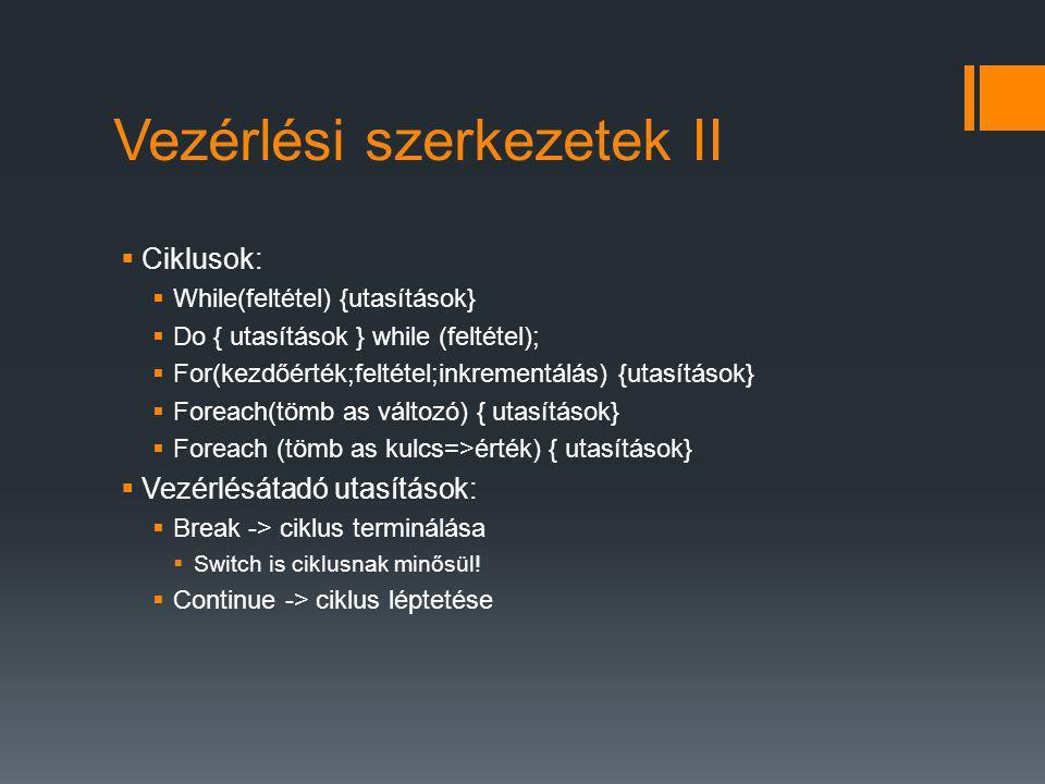 Vezérlési szerkezetek II  Ciklusok:  While(feltétel) {utasítások}  Do { utasítások } while (feltétel);  For(kezdőérték;feltétel;inkrementálás) {utasítások}  Foreach(tömb as változó) { utasítások}  Foreach (tömb as kulcs=>érték) { utasítások}  Vezérlésátadó utasítások:  Break -> ciklus terminálása  Switch is ciklusnak minősül.