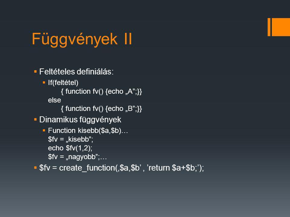 """Függvények II  Feltételes definiálás:  If(feltétel) { function fv() {echo """"A ;}} else { function fv() {echo """"B ;}}  Dinamikus függvények  Function kisebb($a,$b)… $fv = """"kisebb ; echo $fv(1,2); $fv = """"nagyobb ;…  $fv = create_function('$a,$b', 'return $a+$b;');"""