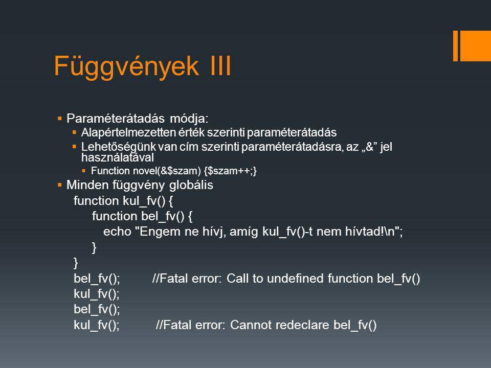 """Függvények III  Paraméterátadás módja:  Alapértelmezetten érték szerinti paraméterátadás  Lehetőségünk van cím szerinti paraméterátadásra, az """"& jel használatával  Function novel(&$szam) {$szam++;}  Minden függvény globális function kul_fv() { function bel_fv() { echo Engem ne hívj, amíg kul_fv()-t nem hívtad!\n ; } bel_fv(); //Fatal error: Call to undefined function bel_fv() kul_fv(); bel_fv(); kul_fv(); //Fatal error: Cannot redeclare bel_fv()"""