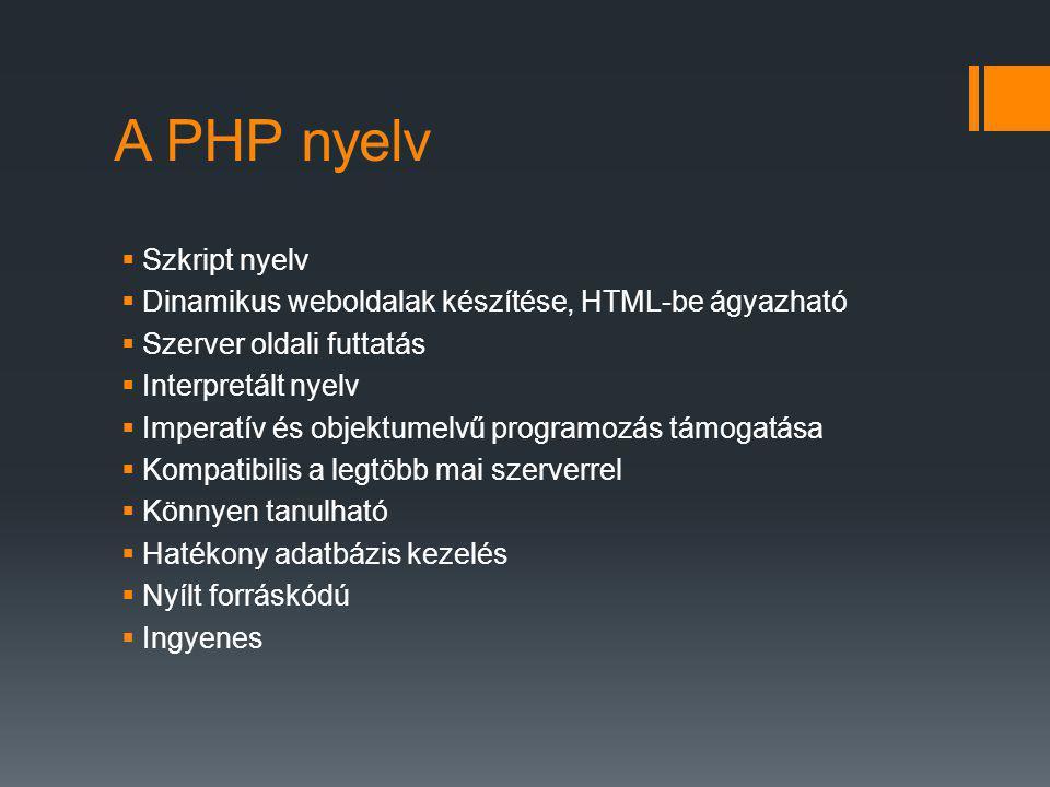 A PHP nyelv  Szkript nyelv  Dinamikus weboldalak készítése, HTML-be ágyazható  Szerver oldali futtatás  Interpretált nyelv  Imperatív és objektumelvű programozás támogatása  Kompatibilis a legtöbb mai szerverrel  Könnyen tanulható  Hatékony adatbázis kezelés  Nyílt forráskódú  Ingyenes