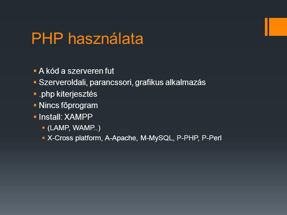 PHP használata  A kód a szerveren fut  Szerveroldali, parancssori, grafikus alkalmazás .php kiterjesztés  Nincs főprogram  Install: XAMPP  (LAMP, WAMP..)  X-Cross platform, A-Apache, M-MySQL, P-PHP, P-Perl
