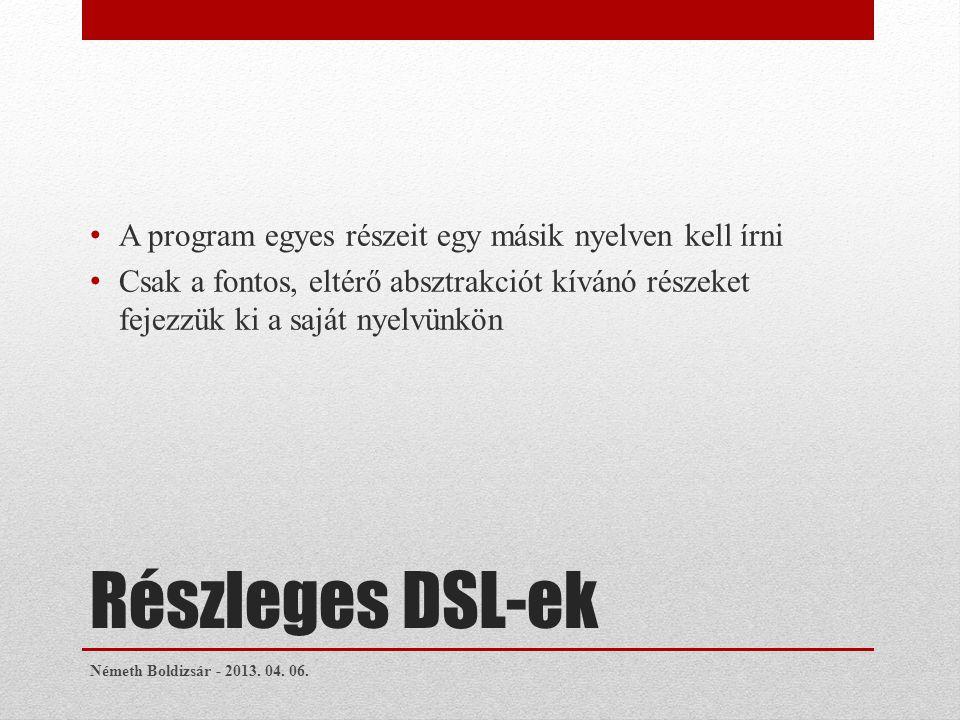 Részleges DSL-ek A program egyes részeit egy másik nyelven kell írni Csak a fontos, eltérő absztrakciót kívánó részeket fejezzük ki a saját nyelvünkön Németh Boldizsár - 2013.