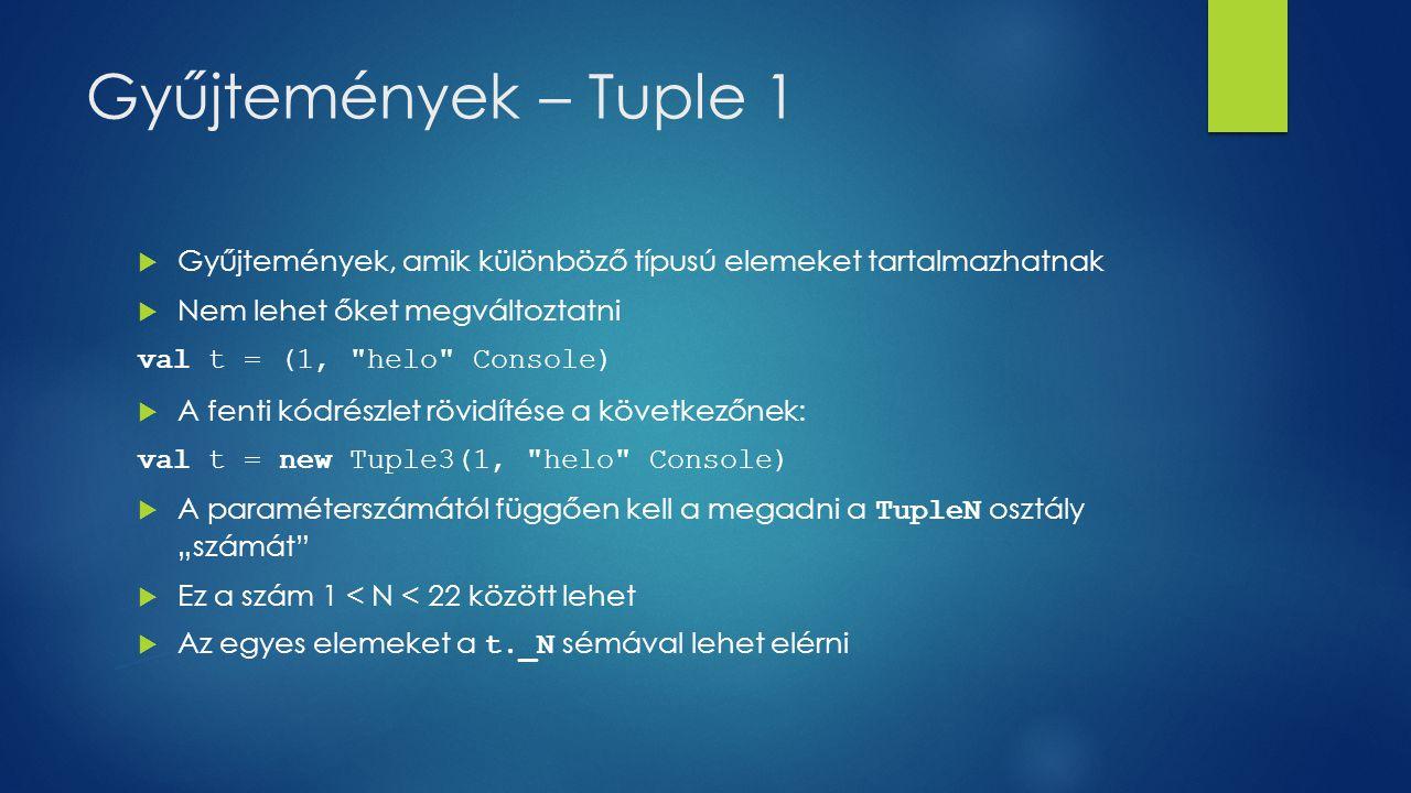 """Gyűjtemények – Tuple 1  Gyűjtemények, amik különböző típusú elemeket tartalmazhatnak  Nem lehet őket megváltoztatni val t = (1, helo Console)  A fenti kódrészlet rövidítése a következőnek: val t = new Tuple3(1, helo Console)  A paraméterszámától függően kell a megadni a TupleN osztály """"számát  Ez a szám 1 < N < 22 között lehet  Az egyes elemeket a t._N sémával lehet elérni"""
