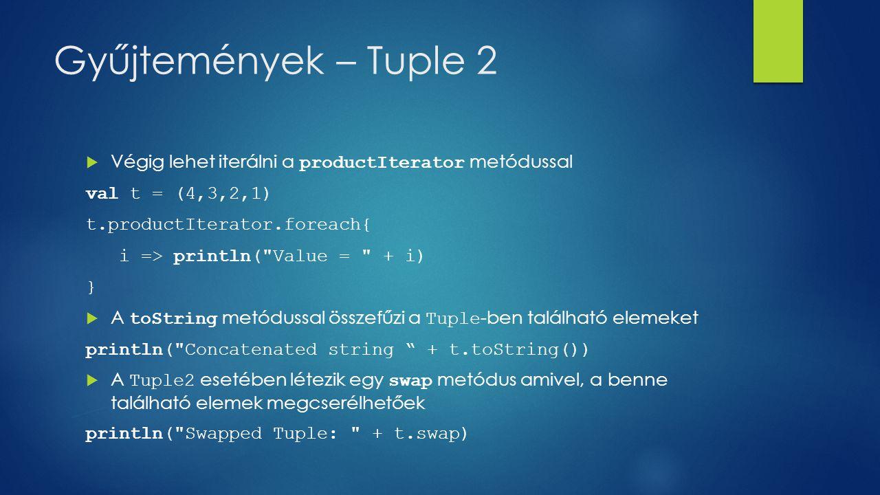 Gyűjtemények – Tuple 2  Végig lehet iterálni a productIterator metódussal val t = (4,3,2,1) t.productIterator.foreach{ i => println( Value = + i) }  A toString metódussal összefűzi a Tuple -ben található elemeket println( Concatenated string + t.toString())  A Tuple2 esetében létezik egy swap metódus amivel, a benne található elemek megcserélhetőek println( Swapped Tuple: + t.swap)