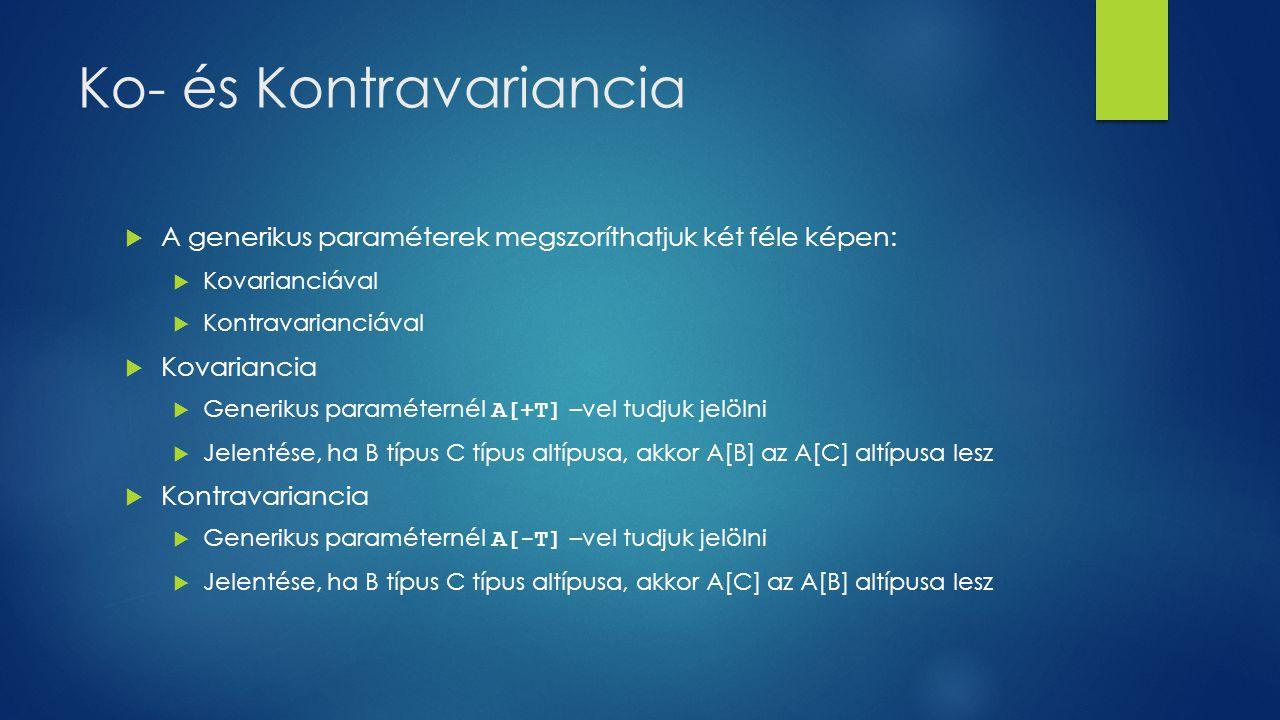 Ko- és Kontravariancia  A generikus paraméterek megszoríthatjuk két féle képen:  Kovarianciával  Kontravarianciával  Kovariancia  Generikus paraméternél A[+T] –vel tudjuk jelölni  Jelentése, ha B típus C típus altípusa, akkor A[B] az A[C] altípusa lesz  Kontravariancia  Generikus paraméternél A[-T] –vel tudjuk jelölni  Jelentése, ha B típus C típus altípusa, akkor A[C] az A[B] altípusa lesz