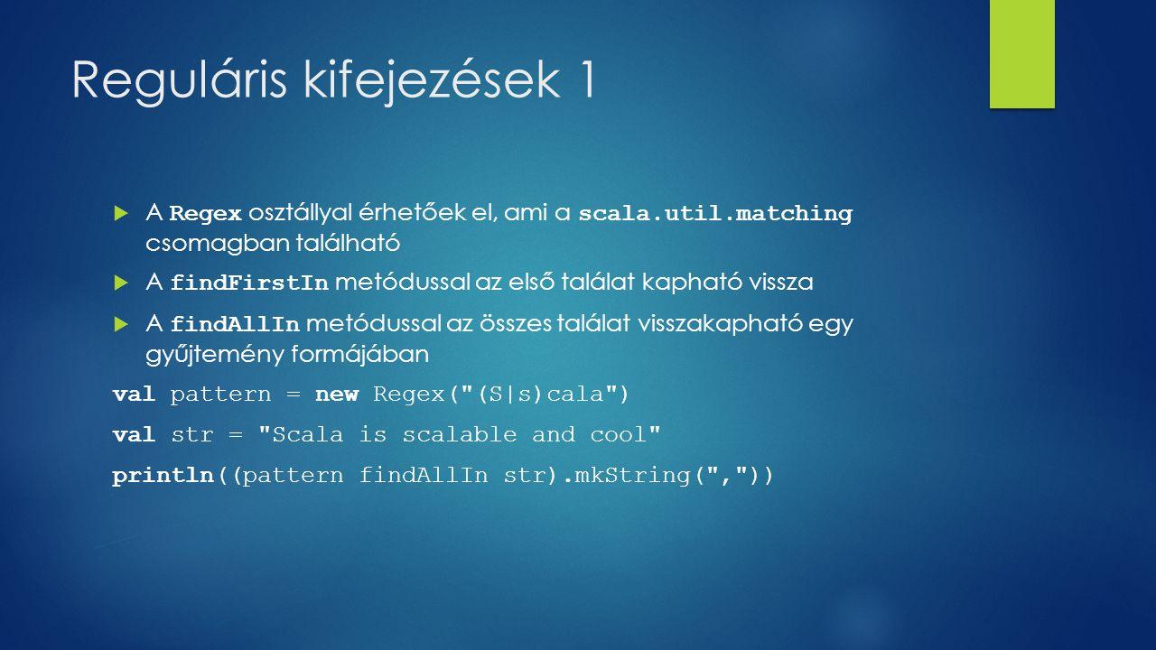 Reguláris kifejezések 1  A Regex osztállyal érhetőek el, ami a scala.util.matching csomagban található  A findFirstIn metódussal az első találat kapható vissza  A findAllIn metódussal az összes találat visszakapható egy gyűjtemény formájában val pattern = new Regex( (S|s)cala ) val str = Scala is scalable and cool println((pattern findAllIn str).mkString( , ))