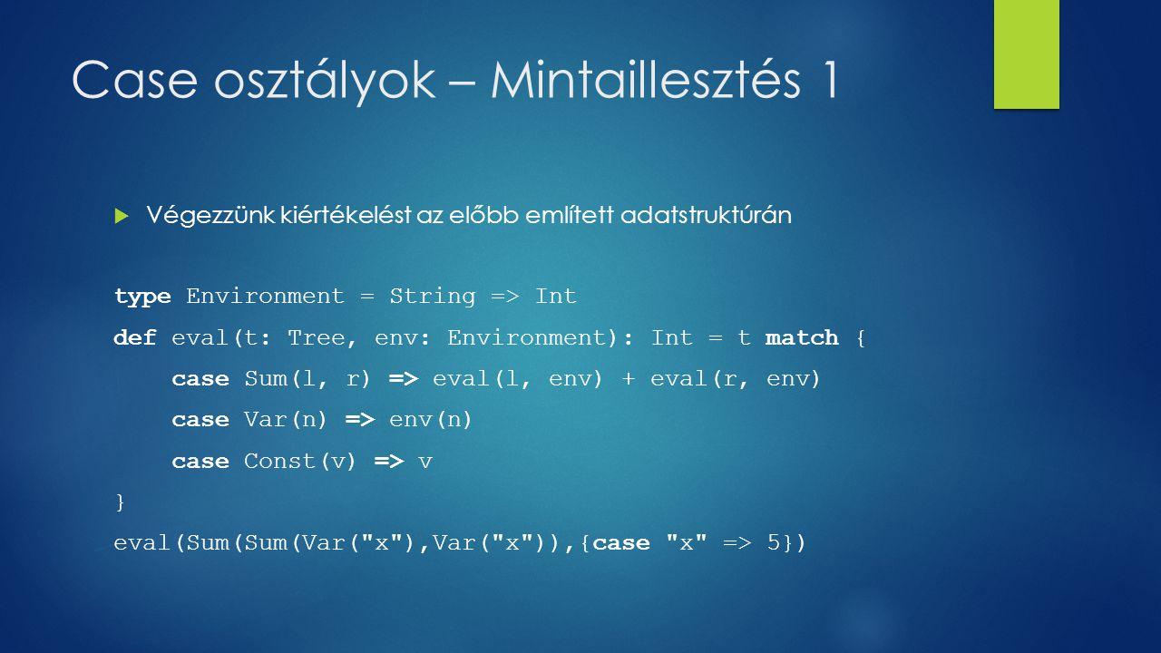 Case osztályok – Mintaillesztés 1  Végezzünk kiértékelést az előbb említett adatstruktúrán type Environment = String => Int def eval(t: Tree, env: Environment): Int = t match { case Sum(l, r) => eval(l, env) + eval(r, env) case Var(n) => env(n) case Const(v) => v } eval(Sum(Sum(Var( x ),Var( x )),{case x => 5})