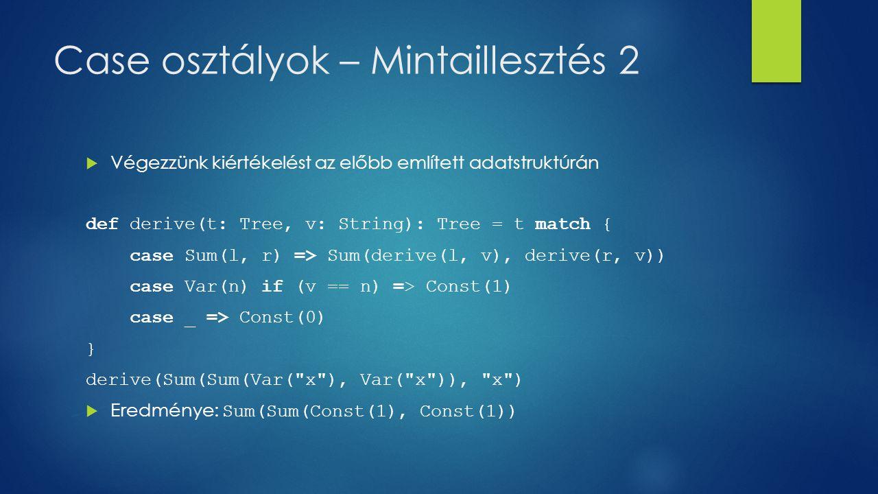 Case osztályok – Mintaillesztés 2  Végezzünk kiértékelést az előbb említett adatstruktúrán def derive(t: Tree, v: String): Tree = t match { case Sum(l, r) => Sum(derive(l, v), derive(r, v)) case Var(n) if (v == n) => Const(1) case _ => Const(0) } derive(Sum(Sum(Var( x ), Var( x )), x )  Eredménye: Sum(Sum(Const(1), Const(1))
