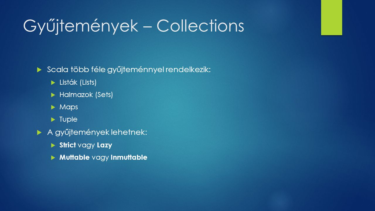 Gyűjtemények – Collections  Scala több féle gyűjteménnyel rendelkezik:  Listák (Lists)  Halmazok (Sets)  Maps  Tuple  A gyűjtemények lehetnek:  Strict vagy Lazy  Muttable vagy Inmuttable