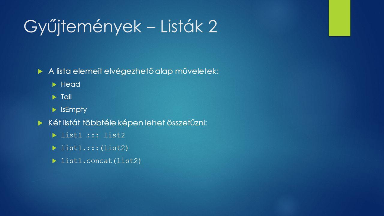 Gyűjtemények – Listák 3  Lista feltöltését ugyan azzal az elemmel a List.fill() metódussal lehetséges: val fruit = List.fill(3)( apples )  Lista feltöltését egy függvénnyel is definiálhatunk a List.tabulete() metódus segítségével: val squares = List.tabulate(6)(n => n * n)  Lehetőség van a lista elemeinek megfordítására a reverse() metódussal val fruit = apples :: ( oranges :: ( pears :: Nil)) println( Reversed order : + fruit.reverse)