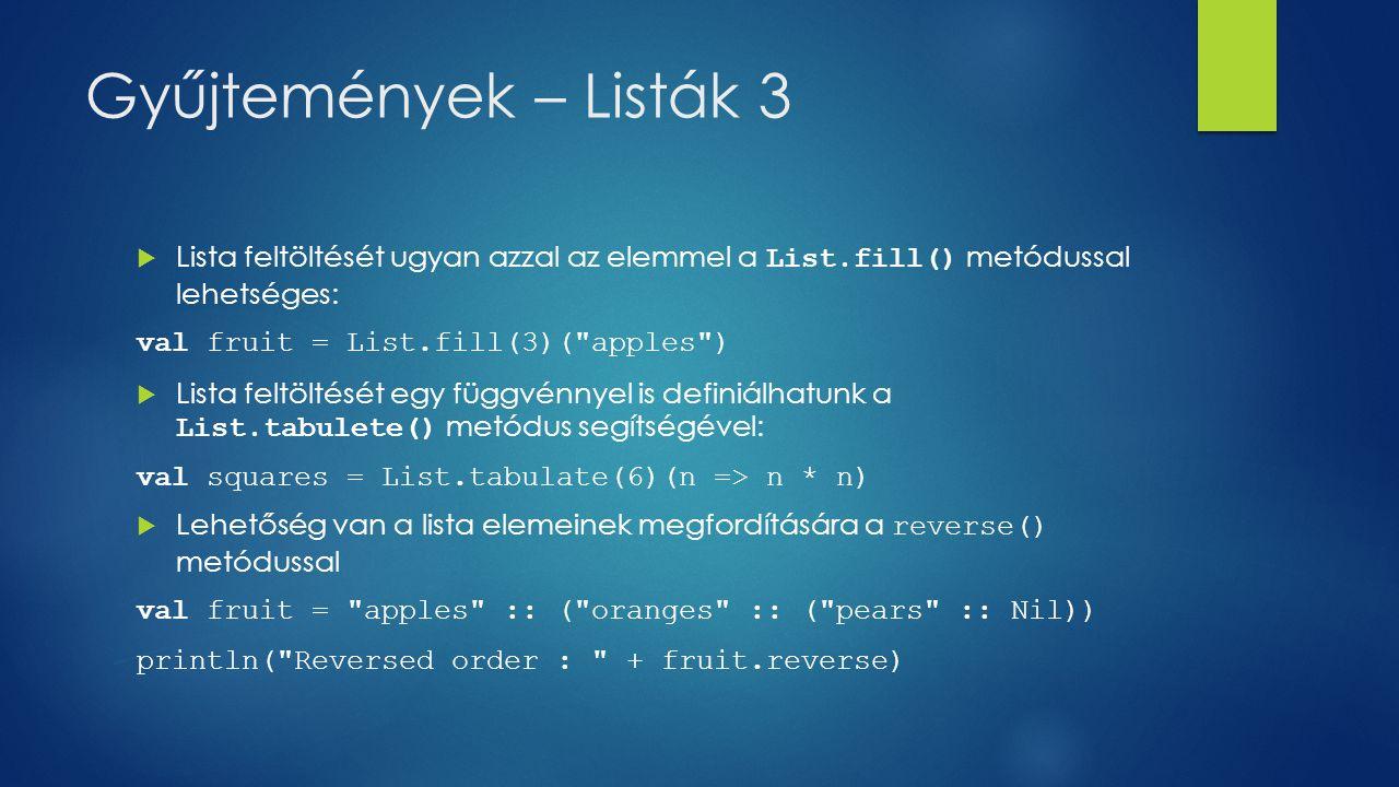 Gyűjtemények – Listák 3  Lista feltöltését ugyan azzal az elemmel a List.fill() metódussal lehetséges: val fruit = List.fill(3)(