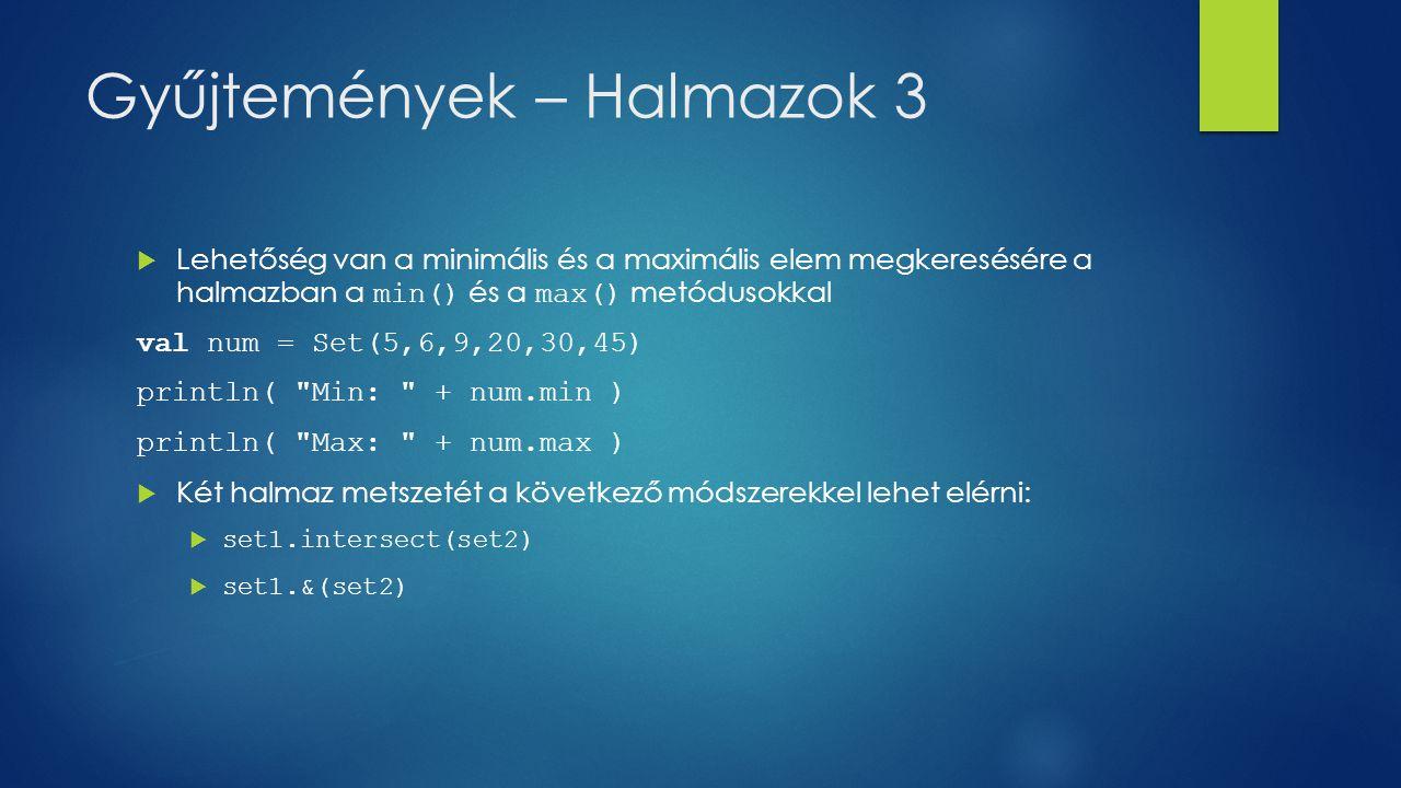 Gyűjtemények – Halmazok 3  Lehetőség van a minimális és a maximális elem megkeresésére a halmazban a min() és a max() metódusokkal val num = Set(5,6,9,20,30,45) println( Min: + num.min ) println( Max: + num.max )  Két halmaz metszetét a következő módszerekkel lehet elérni:  set1.intersect(set2)  set1.&(set2)