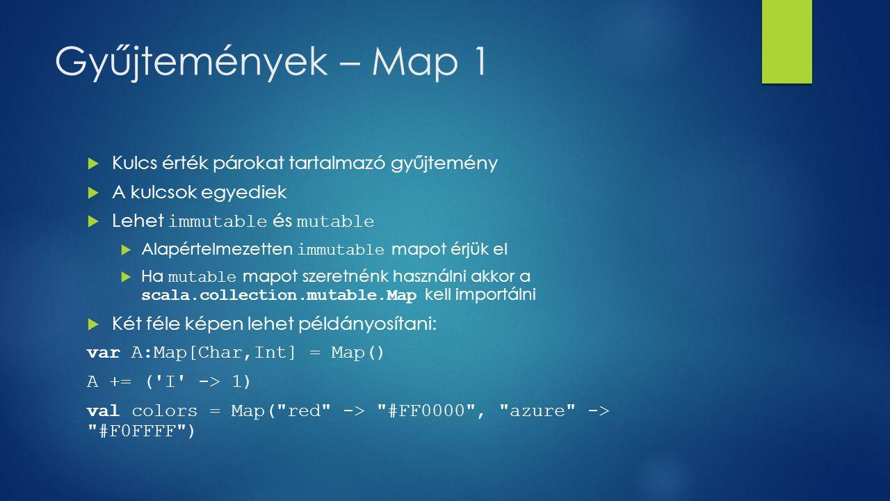 Gyűjtemények – Map 1  Kulcs érték párokat tartalmazó gyűjtemény  A kulcsok egyediek  Lehet immutable és mutable  Alapértelmezetten immutable mapot érjük el  Ha mutable mapot szeretnénk használni akkor a scala.collection.mutable.Map kell importálni  Két féle képen lehet példányosítani: var A:Map[Char,Int] = Map() A += ( I -> 1) val colors = Map( red -> #FF0000 , azure -> #F0FFFF )