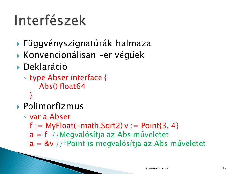  Függvényszignatúrák halmaza  Konvencionálisan –er végűek  Deklaráció ◦ type Abser interface { Abs() float64 }  Polimorfizmus ◦ var a Abser f := M