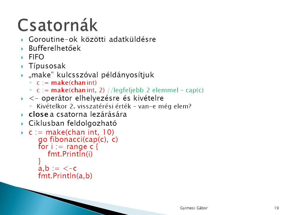 """ Goroutine-ok közötti adatküldésre  Bufferelhetőek  FIFO  Típusosak  """"make"""" kulcsszóval példányosítjuk ◦ c := make(chan int) ◦ c := make(chan int"""