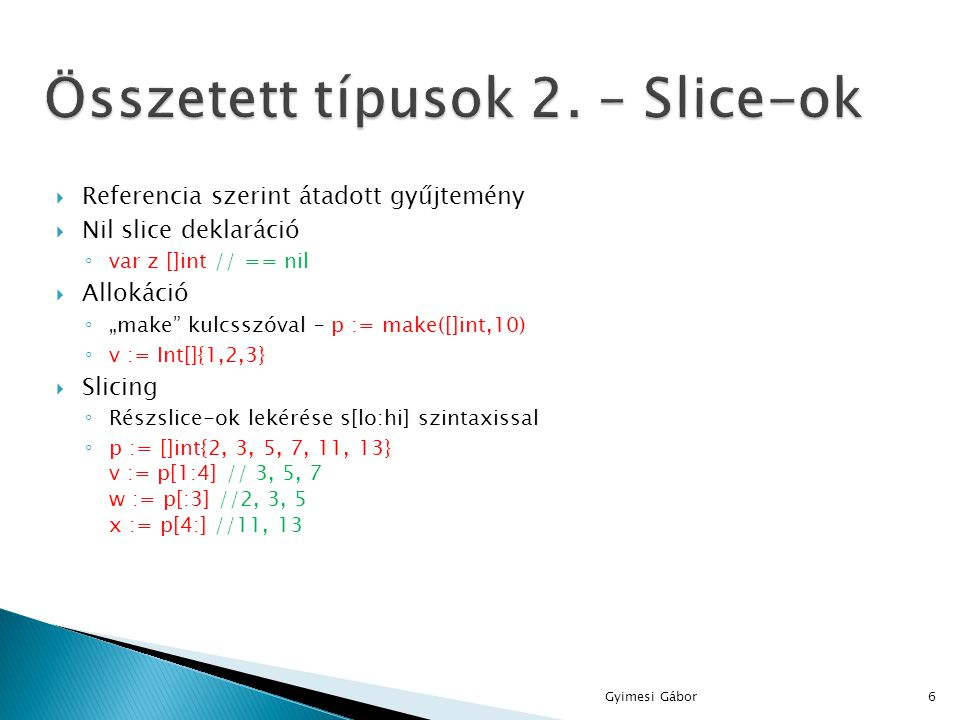 """ Referencia szerint átadott gyűjtemény  Nil slice deklaráció ◦ var z []int // == nil  Allokáció ◦ """"make"""" kulcsszóval – p := make([]int,10) ◦ v := I"""