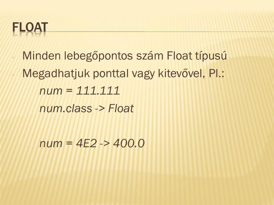 - Minden lebegőpontos szám Float típusú - Megadhatjuk ponttal vagy kitevővel, Pl.: num = 111.111 num.class -> Float num = 4E2 -> 400.0