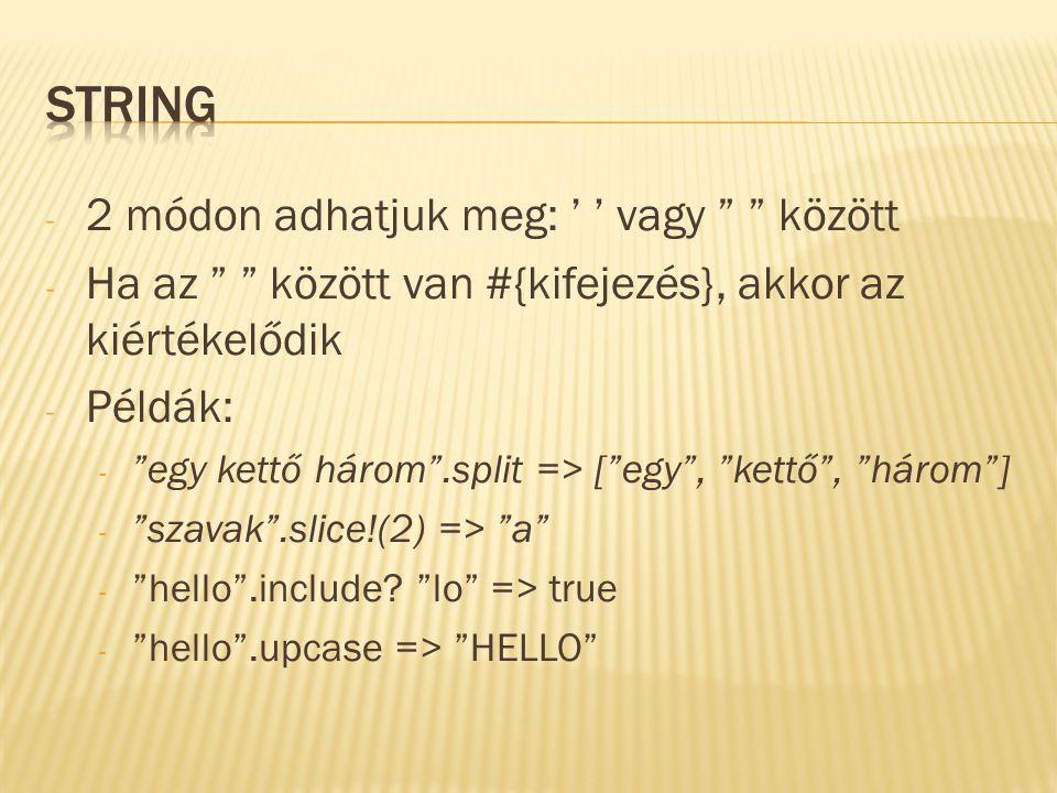 - 2 módon adhatjuk meg: ' ' vagy között - Ha az között van #{kifejezés}, akkor az kiértékelődik - Példák: - egy kettő három .split => [ egy , kettő , három ] - szavak .slice!(2) => a - hello .include.
