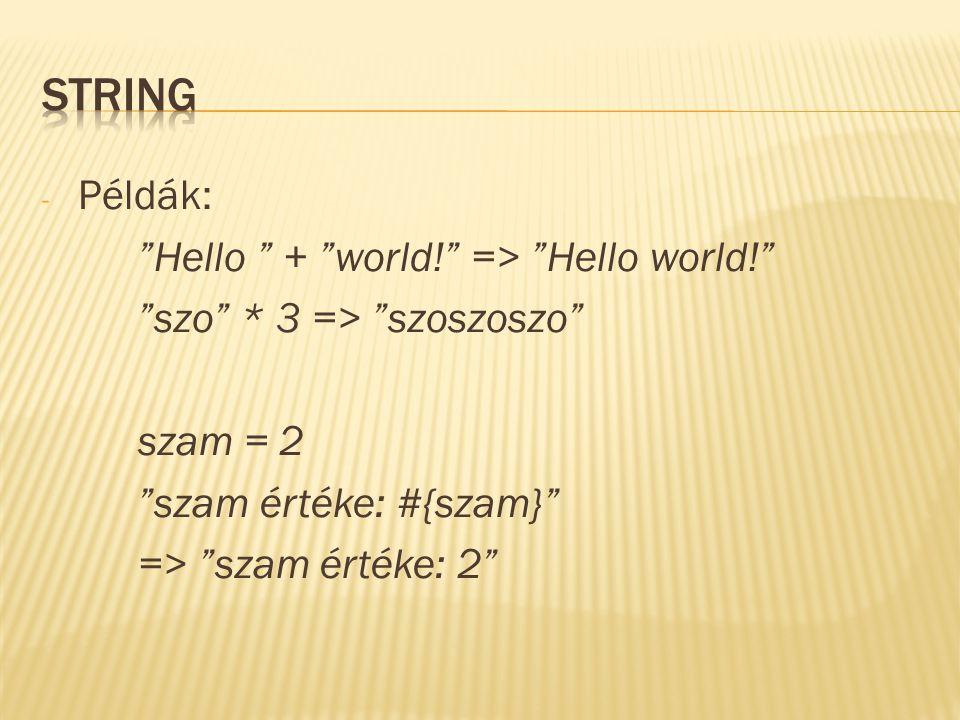 """- Példák: """"Hello """" + """"world!"""" => """"Hello world!"""" """"szo"""" * 3 => """"szoszoszo"""" szam = 2 """"szam értéke: #{szam}"""" => """"szam értéke: 2"""""""