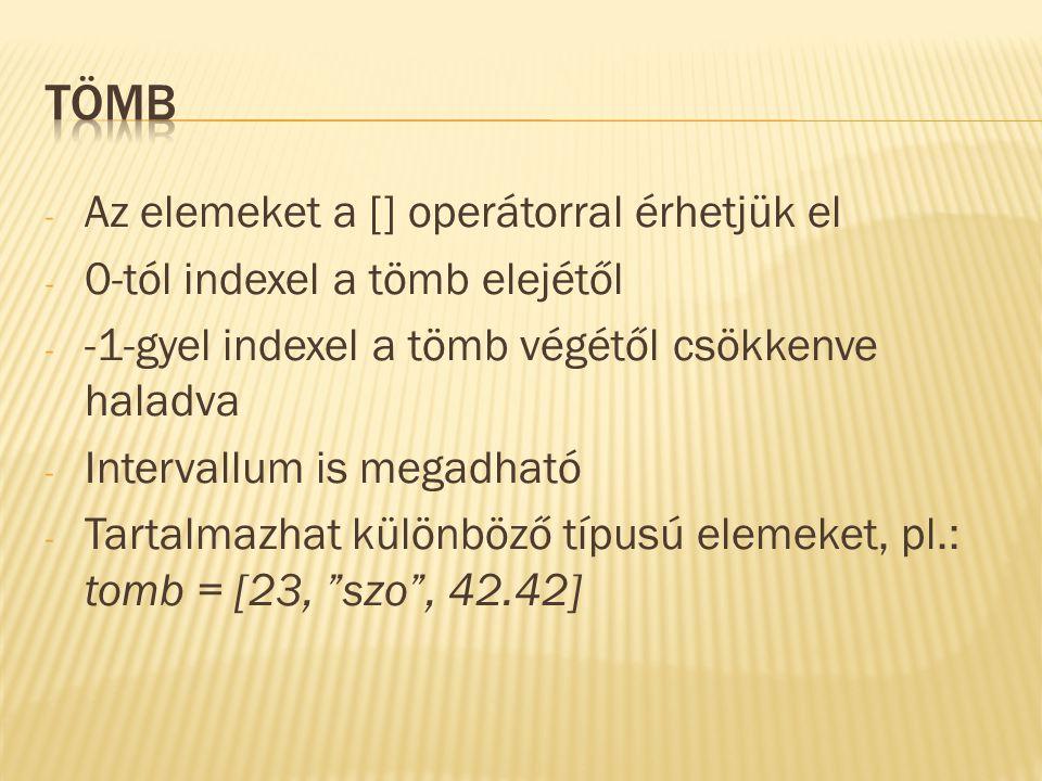 - Az elemeket a [] operátorral érhetjük el - 0-tól indexel a tömb elejétől - -1-gyel indexel a tömb végétől csökkenve haladva - Intervallum is megadható - Tartalmazhat különböző típusú elemeket, pl.: tomb = [23, szo , 42.42]