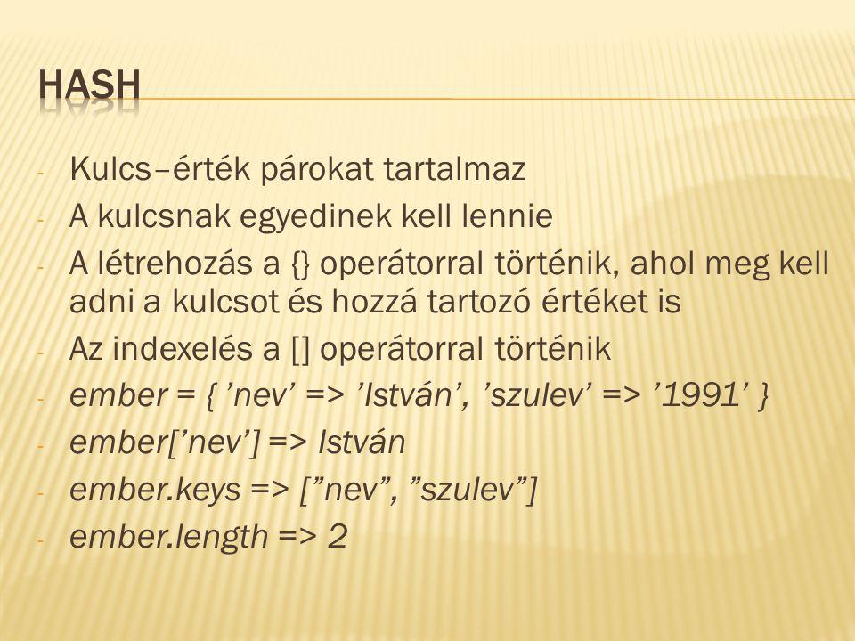- Kulcs–érték párokat tartalmaz - A kulcsnak egyedinek kell lennie - A létrehozás a {} operátorral történik, ahol meg kell adni a kulcsot és hozzá tartozó értéket is - Az indexelés a [] operátorral történik - ember = { 'nev' => 'István', 'szulev' => '1991' } - ember['nev'] => István - ember.keys => [ nev , szulev ] - ember.length => 2