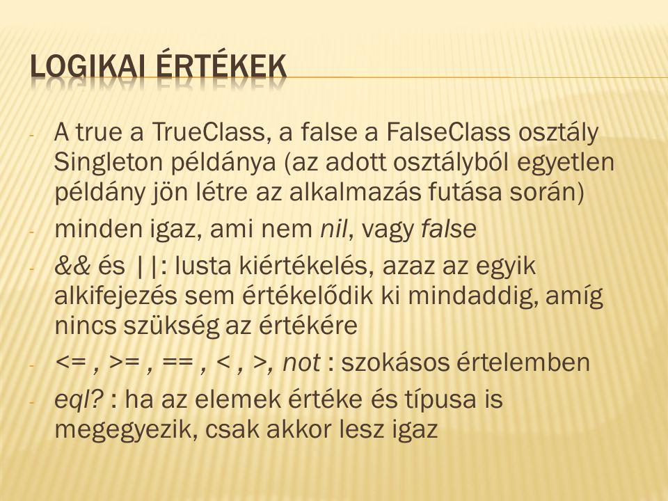 - A true a TrueClass, a false a FalseClass osztály Singleton példánya (az adott osztályból egyetlen példány jön létre az alkalmazás futása során) - minden igaz, ami nem nil, vagy false - && és ||: lusta kiértékelés, azaz az egyik alkifejezés sem értékelődik ki mindaddig, amíg nincs szükség az értékére - =, ==,, not : szokásos értelemben - eql.