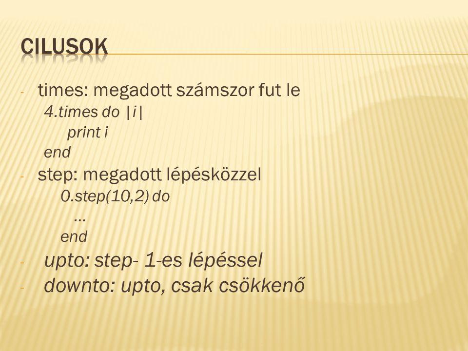 - times: megadott számszor fut le 4.times do |i| print i end - step: megadott lépésközzel 0.step(10,2) do … end - upto: step- 1-es lépéssel - downto: upto, csak csökkenő