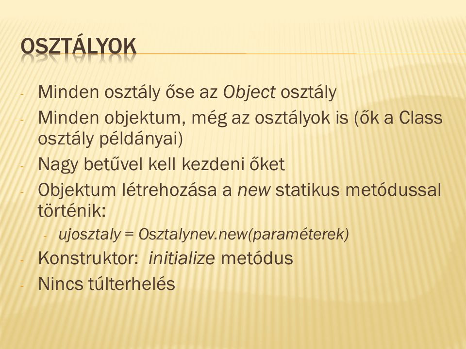 - Minden osztály őse az Object osztály - Minden objektum, még az osztályok is (ők a Class osztály példányai) - Nagy betűvel kell kezdeni őket - Objektum létrehozása a new statikus metódussal történik: - ujosztaly = Osztalynev.new(paraméterek) - Konstruktor: initialize metódus - Nincs túlterhelés