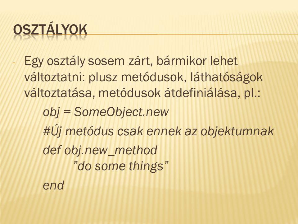 - Egy osztály sosem zárt, bármikor lehet változtatni: plusz metódusok, láthatóságok változtatása, metódusok átdefiniálása, pl.: obj = SomeObject.new #Új metódus csak ennek az objektumnak def obj.new_method do some things end