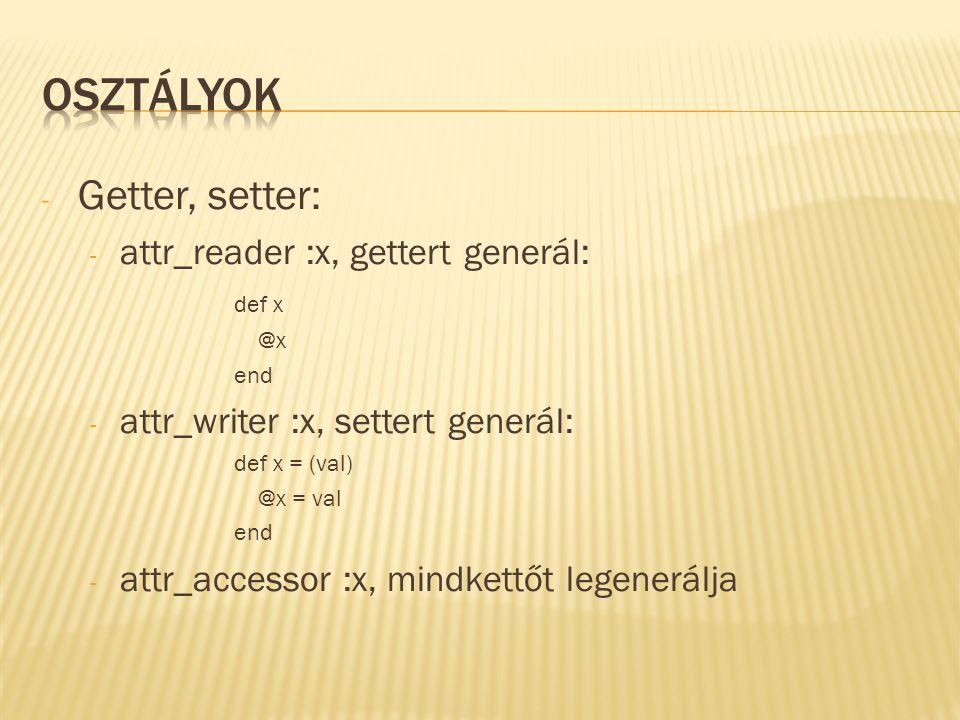 - Getter, setter: - attr_reader :x, gettert generál: def x @x end - attr_writer :x, settert generál: def x = (val) @x = val end - attr_accessor :x, mindkettőt legenerálja