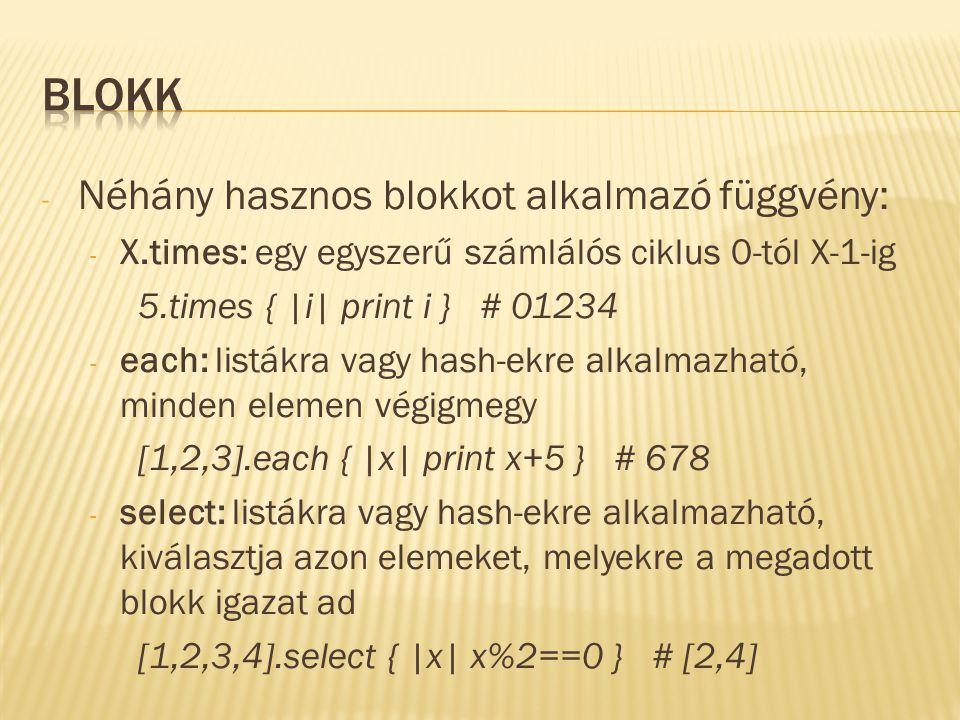 - Néhány hasznos blokkot alkalmazó függvény: - X.times: egy egyszerű számlálós ciklus 0-tól X-1-ig 5.times { |i| print i } # 01234 - each: listákra vagy hash-ekre alkalmazható, minden elemen végigmegy [1,2,3].each { |x| print x+5 } # 678 - select: listákra vagy hash-ekre alkalmazható, kiválasztja azon elemeket, melyekre a megadott blokk igazat ad [1,2,3,4].select { |x| x%2==0 } # [2,4]