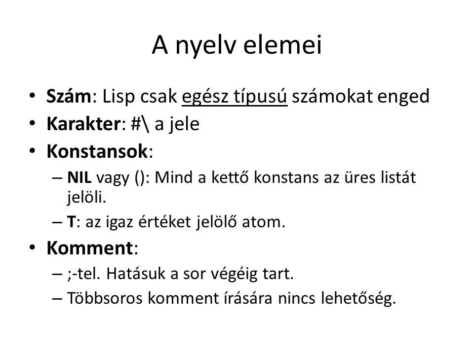 A nyelv elemei Szám: Lisp csak egész típusú számokat enged Karakter: #\ a jele Konstansok: – NIL vagy (): Mind a kettő konstans az üres listát jelöli.