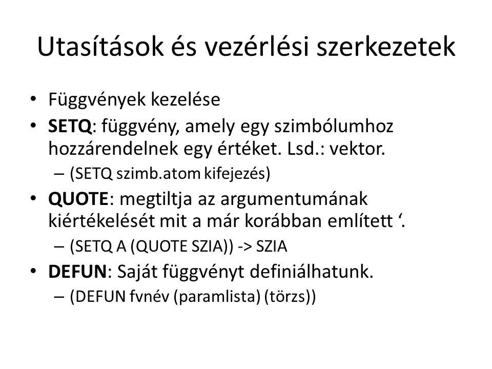 Utasítások és vezérlési szerkezetek Függvények kezelése SETQ: függvény, amely egy szimbólumhoz hozzárendelnek egy értéket. Lsd.: vektor. – (SETQ szimb