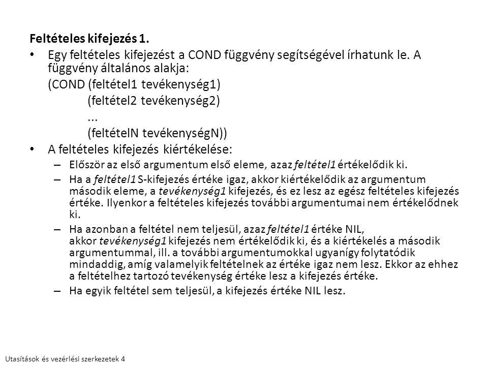 Feltételes kifejezés 1. Egy feltételes kifejezést a COND függvény segítségével írhatunk le. A függvény általános alakja: (COND (feltétel1 tevékenység1
