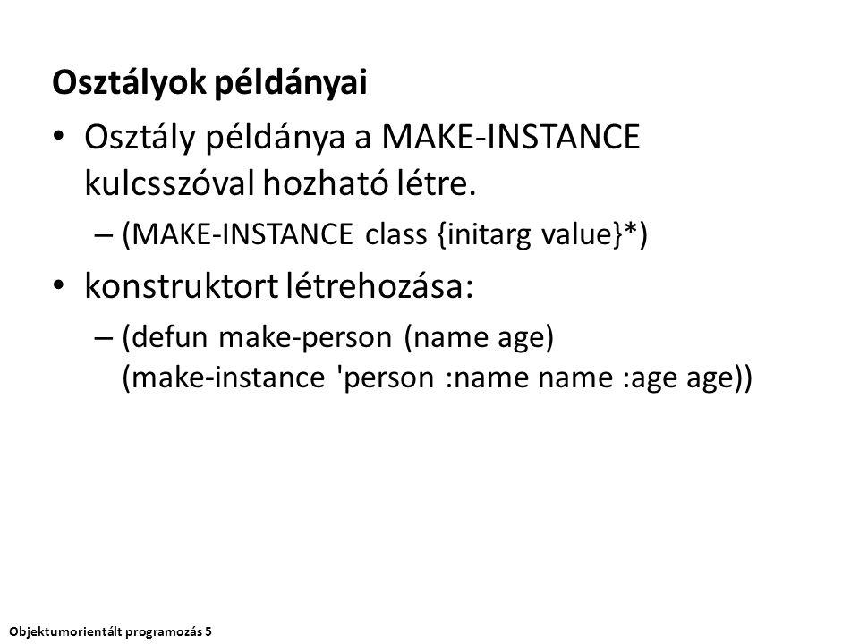 Osztályok példányai Osztály példánya a MAKE-INSTANCE kulcsszóval hozható létre. – (MAKE-INSTANCE class {initarg value}*) konstruktort létrehozása: – (