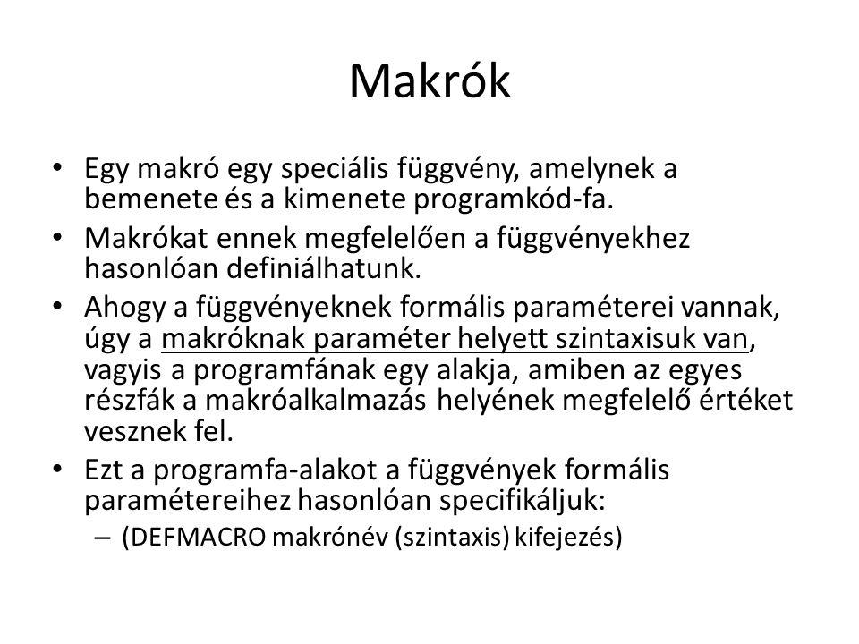 Makrók Egy makró egy speciális függvény, amelynek a bemenete és a kimenete programkód-fa. Makrókat ennek megfelelően a függvényekhez hasonlóan definiá