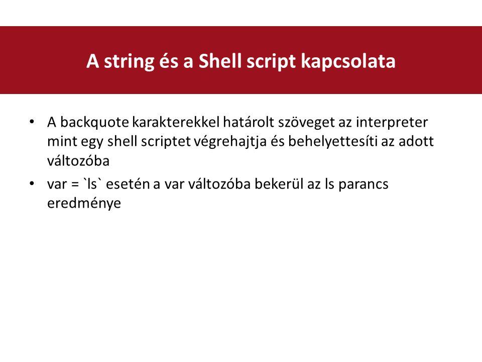 A backquote karakterekkel határolt szöveget az interpreter mint egy shell scriptet végrehajtja és behelyettesíti az adott változóba var = `ls` esetén a var változóba bekerül az ls parancs eredménye A string és a Shell script kapcsolata