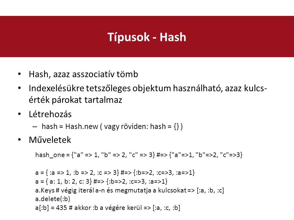 Hash, azaz asszociatív tömb Indexelésükre tetszőleges objektum használható, azaz kulcs- érték párokat tartalmaz Létrehozás – hash = Hash.new ( vagy röviden: hash = {} ) Műveletek Típusok - Hash hash_one = { a => 1, b => 2, c => 3} #=> { a =>1, b =>2, c =>3} a = { :a => 1, :b => 2, :c => 3} #=> {:b=>2, :c=>3, :a=>1} a = { a: 1, b: 2, c: 3} #=> {:b=>2, :c=>3, :a=>1} a.Keys # végig iterál a-n és megmutatja a kulcsokat => [:a, :b, :c] a.delete(:b) a[:b] = 435 # akkor :b a végére kerül => [:a, :c, :b]
