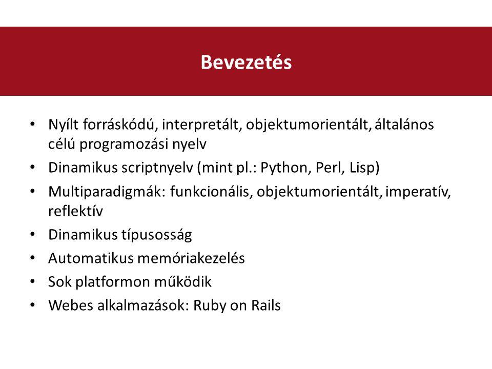 Nyílt forráskódú, interpretált, objektumorientált, általános célú programozási nyelv Dinamikus scriptnyelv (mint pl.: Python, Perl, Lisp) Multiparadigmák: funkcionális, objektumorientált, imperatív, reflektív Dinamikus típusosság Automatikus memóriakezelés Sok platformon működik Webes alkalmazások: Ruby on Rails Bevezetés
