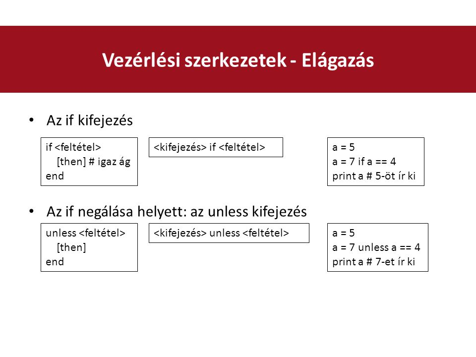Az if kifejezés Az if negálása helyett: az unless kifejezés Vezérlési szerkezetek - Elágazás if [then] # igaz ág end if unless [then] end unless a = 5 a = 7 unless a == 4 print a # 7-et ír ki a = 5 a = 7 if a == 4 print a # 5-öt ír ki
