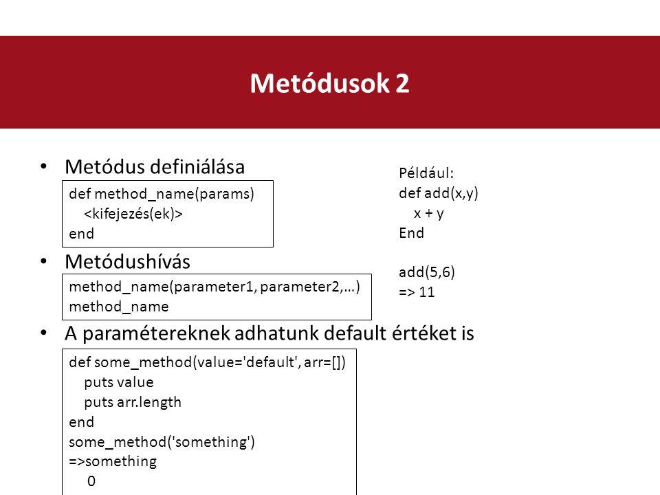 Metódus definiálása Metódushívás A paramétereknek adhatunk default értéket is Metódusok 2 def some_method(value= default , arr=[]) puts value puts arr.length end some_method( something ) =>something 0 def method_name(params) end method_name(parameter1, parameter2,…) method_name Például: def add(x,y) x + y End add(5,6) => 11