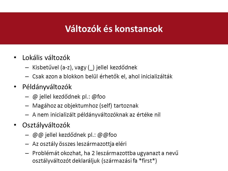 Lokális változók – Kisbetűvel (a-z), vagy (_) jellel kezdődnek – Csak azon a blokkon belül érhetők el, ahol inicializálták Példányváltozók – @ jellel kezdődnek pl.: @foo – Magához az objektumhoz (self) tartoznak – A nem inicializált példányváltozóknak az értéke nil Osztályváltozók – @@ jellel kezdődnek pl.: @@foo – Az osztály összes leszármazottja eléri – Problémát okozhat, ha 2 leszármazottba ugyanazt a nevű osztályváltozót deklaráljuk (származási fa *first*) Változók és konstansok