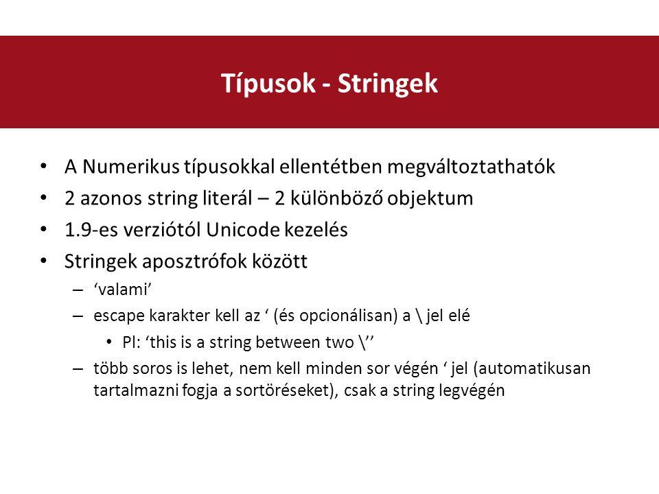 A Numerikus típusokkal ellentétben megváltoztathatók 2 azonos string literál – 2 különböző objektum 1.9-es verziótól Unicode kezelés Stringek aposztrófok között – 'valami' – escape karakter kell az ' (és opcionálisan) a \ jel elé Pl: 'this is a string between two \'' – több soros is lehet, nem kell minden sor végén ' jel (automatikusan tartalmazni fogja a sortöréseket), csak a string legvégén Típusok - Stringek