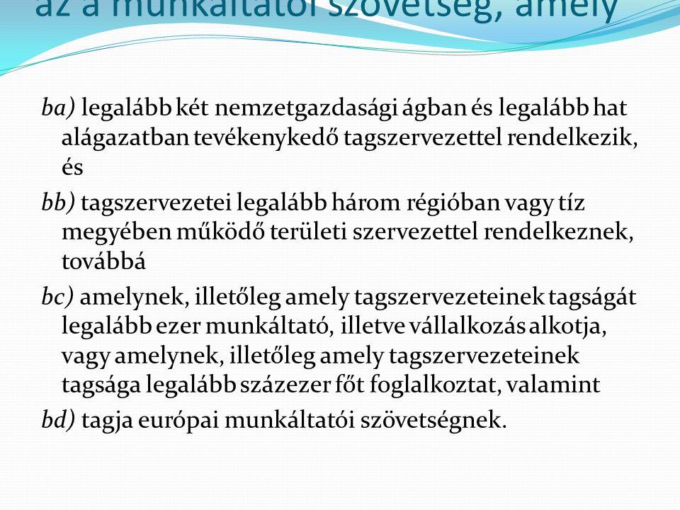az a munkáltatói szövetség, amely ba) legalább két nemzetgazdasági ágban és legalább hat alágazatban tevékenykedő tagszervezettel rendelkezik, és bb)