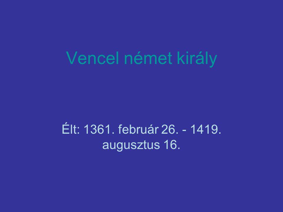 Vencel német király Élt: 1361. február 26. - 1419. augusztus 16.